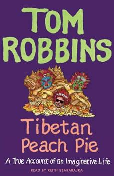 Tibetan Peach Pie: A True Account of an Imaginative Life, Tom Robbins
