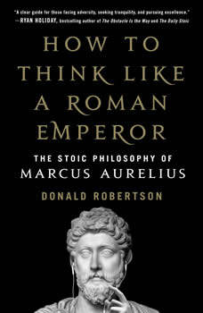 How to Think Like a Roman Emperor: The Stoic Philosophy of Marcus Aurelius, Donald Robertson