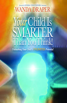Your Child is Smarter Than You Think: Unleashing Your Child's Unlimited Potential, Wanda Draper