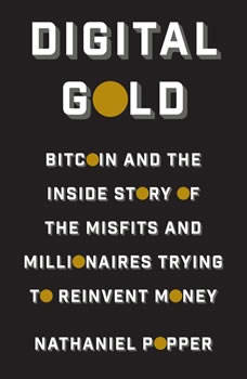 Digital Gold: Bitcoin and the Inside Story of the Misfits and Millionaires Trying to Reinvent Money Bitcoin and the Inside Story of the Misfits and Millionaires Trying to Reinvent Money, Nathaniel Popper