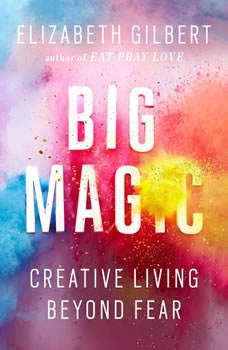 Big Magic: Creative Living Beyond Fear Creative Living Beyond Fear, Elizabeth Gilbert