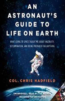 An Astronaut's Guide to Life on Earth: What Going to Space Taught Me About Ingenuity, Determination, and Being Prepared for Anything, Chris Hadfield