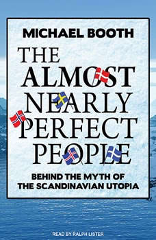 The Almost Nearly Perfect People: Behind the Myth of the Scandinavian Utopia, Michael Booth