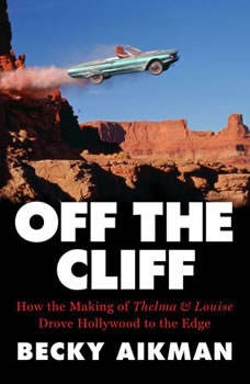 Off the Cliff: How the Making of Thelma & Louise Drove Hollywood to the Edge, Becky Aikman