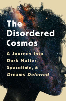 The Disordered Cosmos: A Journey into Dark Matter, Spacetime, and Dreams Deferred, Chanda Prescod-Weinstein