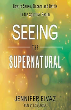 Seeing the Supernatural: How to Sense, Discern and Battle in the Spiritual Realm How to Sense, Discern and Battle in the Spiritual Realm, Jennifer Eivaz