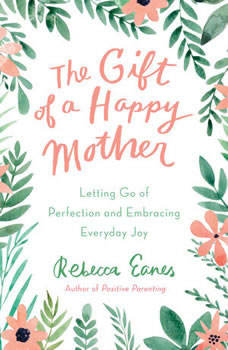 The Gift of a Happy Mother: Letting Go of Perfection and Embracing Everyday Joy, Rebecca Eanes