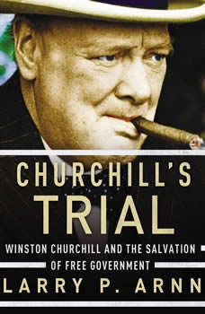 Churchill's Trial: Winston Churchill and the Salvation of Free Government, Dr. Larry Arnn
