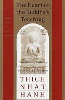 The Heart of the Buddha's Teaching: Transforming Suffering into Peace, Joy, & Liberation, Thich Nhat Hanh