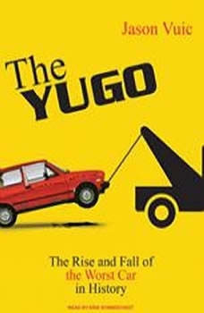 The Yugo: The Rise and Fall of the Worst Car in History, Jason Vuic