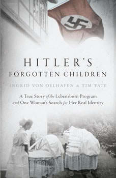 Hitler's Forgotten Children: A True Story of the Lebensborn Program and One Woman's Search for Her Real Identity, Ingrid von Oelhafen