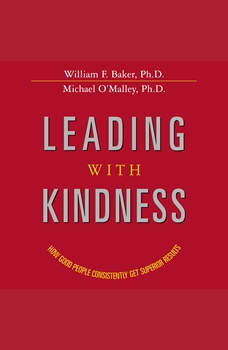 Leading with Kindness: How Good People Consistently Get Superior Results, William Baker