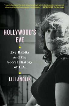 Hollywood's Eve: Eve Babitz and the Secret History of L.A., Lili Anolik
