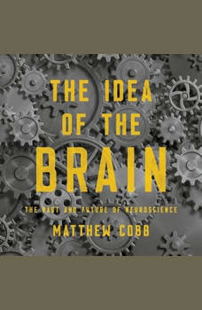 The Idea of the Brain: The Past and Future of Neuroscience, Matthew Cobb