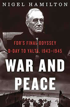 War and Peace: FDR's Final Odyssey, D-Day to Yalta, 1943-1945, Nigel Hamilton