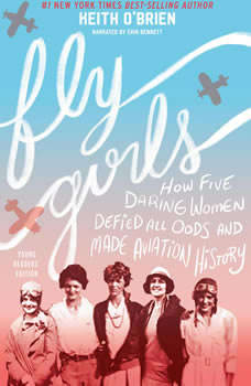 Fly Girls: How Five Daring Women Defied All Odds and Made Aviation History (Young Readers Edition) How Five Daring Women Defied All Odds and Made Aviation History (Young Readers Edition), Keith O'Brien