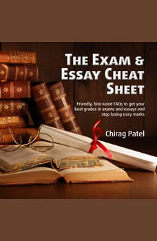 The Exam & Essay Cheat Sheet: Friendly, bite-sized FAQs to get your best grades in exams and essays and stop losing easy marks  , Chirag Patel