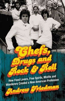 Chefs, Drugs and Rock & Roll: How Food Lovers, Free Spirits, Misfits and Wanderers Created a New American Profession How Food Lovers, Free Spirits, Misfits and Wanderers Created a New American Profession, Andrew Friedman