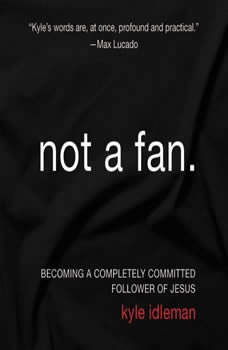 Not a Fan: Becoming a Completely Committed Follower of Jesus Becoming a Completely Committed Follower of Jesus, Kyle Idleman