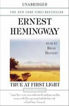 True At First Light: A Fictional Memoir Of His Last African Safari A Fictional Memoir Of His Last African Safari, Ernest Hemingway