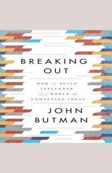 Breaking Out: How to Build Influence in a World of Competing Ideas, John Butman