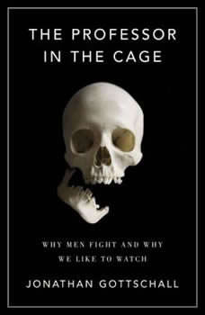The Professor in the Cage: Why Men Fight and Why We Like to Watch Why Men Fight and Why We Like to Watch, Jonathan Gottschall