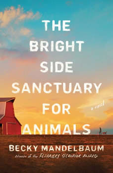 The Bright Side Sanctuary for Animals: A Novel, Becky Mandelbaum