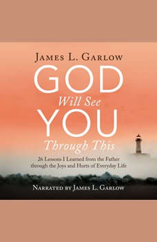 God Will See You Through This: 26 Lessons I Learned from the Father through the Joys and Hurts of Everyday Life, James L. Garlow
