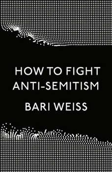 How to Fight Anti-Semitism, Bari Weiss