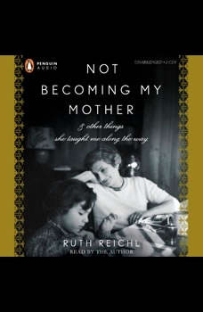 Not Becoming My Mother: and Other Things She Taught Me Along the Way, Ruth Reichl