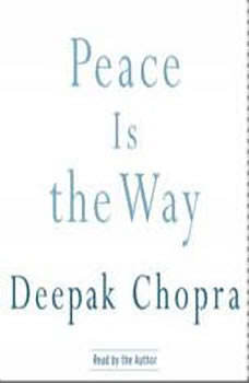Peace Is the Way: Bringing War and Violence to an End, Deepak Chopra, M.D.