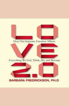 Love 2.0: How Our Supreme Emotion Affects Everything We Feel, Think, Do, and Become, Barbara Fredrickson