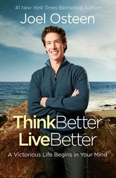 Think Better, Live Better: A Victorious Life Begins in Your Mind A Victorious Life Begins in Your Mind, Joel Osteen
