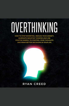 Overthinking: How to Stop Worrying, Reduce Your Anxiety, Eliminate Negative Thinking and Use Positive Energy To Control Your Thoughts and Make Better Decisions in Your Life, Ryan Creed