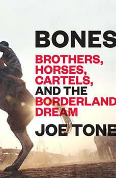 Bones: Brothers, Horses, Cartels, and the Borderland Dream, Joe Tone