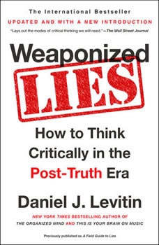 Weaponized Lies: How to Think Critically in the Post-Truth Era How to Think Critically in the Post-Truth Era, Daniel J. Levitin