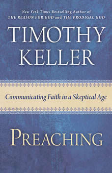 Preaching: Communicating Faith in an Age of Skepticism, Timothy Keller