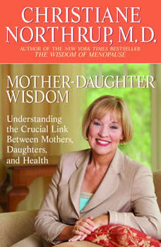 Mother-Daughter Wisdom: Creating a Legacy of Physical and Emotional Health Creating a Legacy of Physical and Emotional Health, Christiane Northrup, M.D.