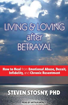 Living and Loving After Betrayal: How to Heal from Emotional Abuse, Deceit, Infidelity, and Chronic Resentment, PhD Stosny