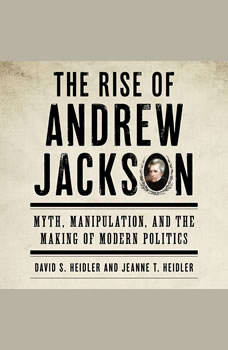 The Rise of Andrew Jackson: Myth, Manipulation, and the Making of Modern Politics Myth, Manipulation, and the Making of Modern Politics, David S. Heidler