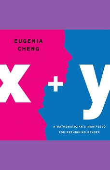 x + y: A Mathematician's Manifesto for Rethinking Gender, Eugenia Cheng