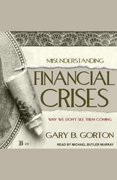 Misunderstanding Financial Crises: Why We Don't See Them Coming, Gary B. Gorton