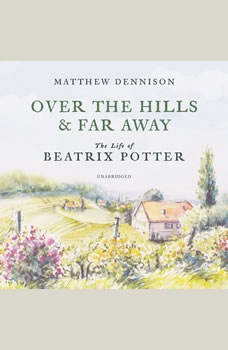 Over the Hills and Far Away: The Life of Beatrix Potter The Life of Beatrix Potter, Matthew Dennison