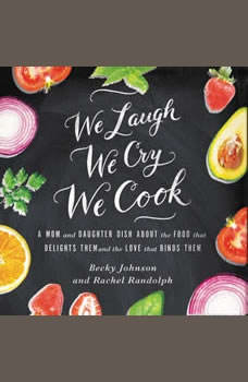 We Laugh, We Cry, We Cook: A Mom and Daughter Dish about the Food That Delights Them and the Love That Binds Them, Becky Johnson