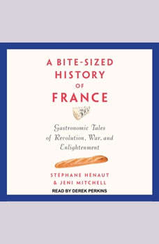 A Bite-Sized History of France: Gastronomic Tales of Revolution, War, and Enlightenment, Stephane Henaut