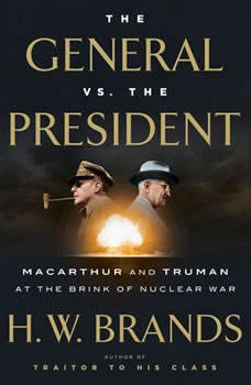 The General vs. the President: MacArthur and Truman at the Brink of Nuclear War MacArthur and Truman at the Brink of Nuclear War, H. W. Brands