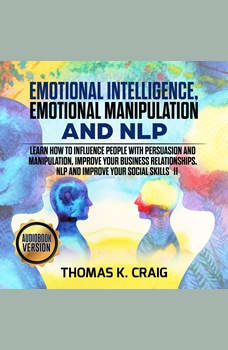 Emotional Intelligence, Emotional Manipulation & NLP: Learn how to influence People with persuasion and manipulation, improve your business relationships. NLP and Improve Your Social Skills - II, Thomas K. Craig