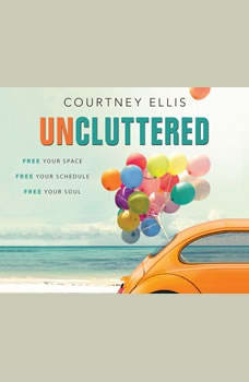 Uncluttered: Free Your Space, Free Your Schedule, Free Your Soul Free Your Space, Free Your Schedule, Free Your Soul, Courtney Ellis