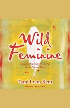 Wild Feminine: Finding Power, Spirit & Joy in the Female Body, Tami Lynn Kent