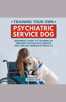 Service Dog: Training Your Own Psychiatric Service Dog: Beginner's Guide to Training an Obedient Psychiatric Service Dog and Get Immediate Results, (Book 1), Terry Kay